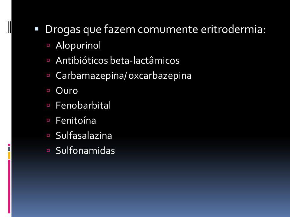Drogas que fazem comumente eritrodermia: Alopurinol Antibióticos beta-lactâmicos Carbamazepina/ oxcarbazepina Ouro Fenobarbital Fenitoína Sulfasalazin
