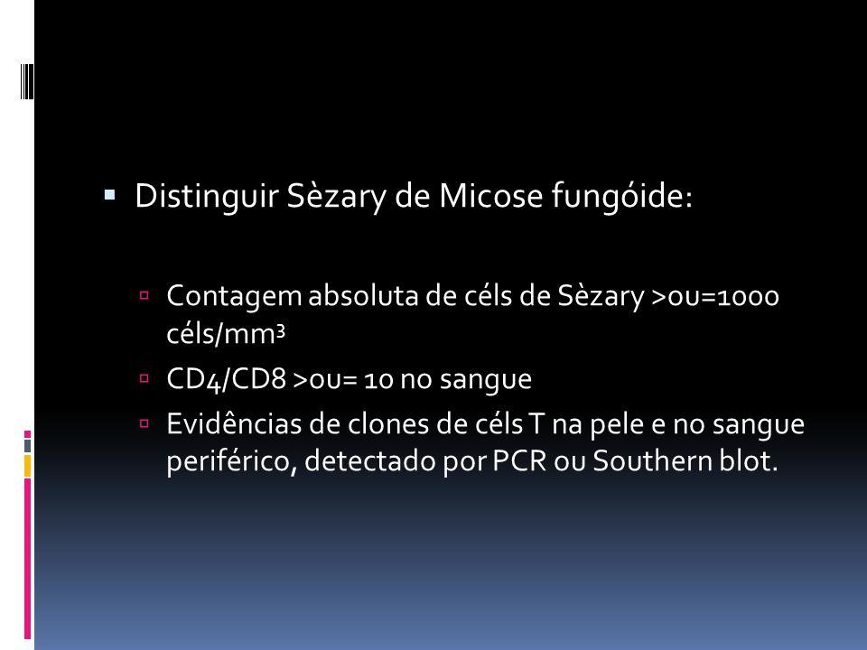 Distinguir Sèzary de Micose fungóide: Contagem absoluta de céls de Sèzary >ou=1000 céls/mm 3 CD4/CD8 >ou= 10 no sangue Evidências de clones de céls T