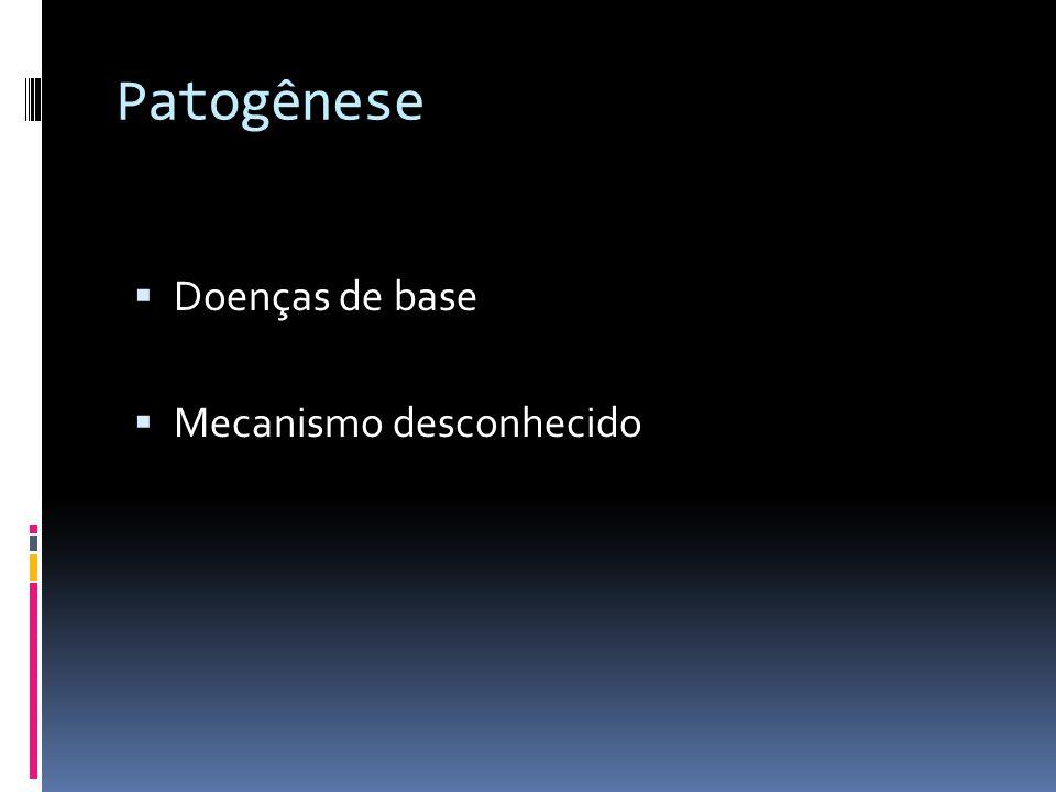Patogênese Doenças de base Mecanismo desconhecido