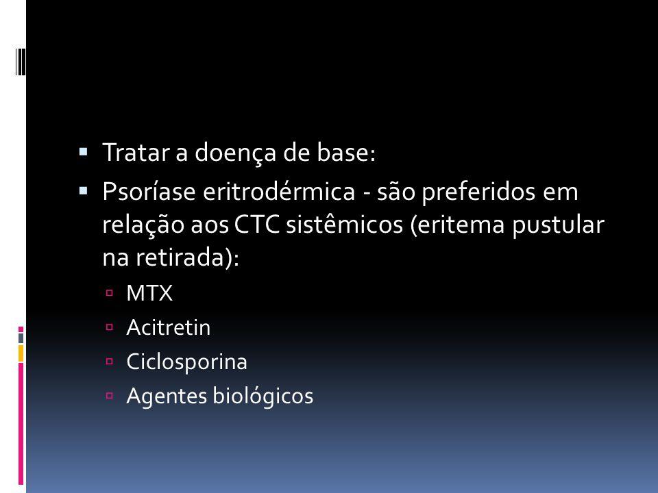 Tratar a doença de base: Psoríase eritrodérmica - são preferidos em relação aos CTC sistêmicos (eritema pustular na retirada): MTX Acitretin Ciclospor
