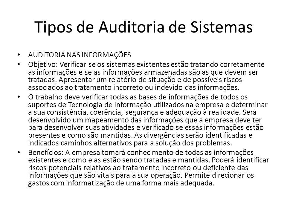 Tipos de Auditoria de Sistemas AUDITORIA NAS INFORMAÇÕES Objetivo: Verificar se os sistemas existentes estão tratando corretamente as informações e se as informações armazenadas são as que devem ser tratadas.