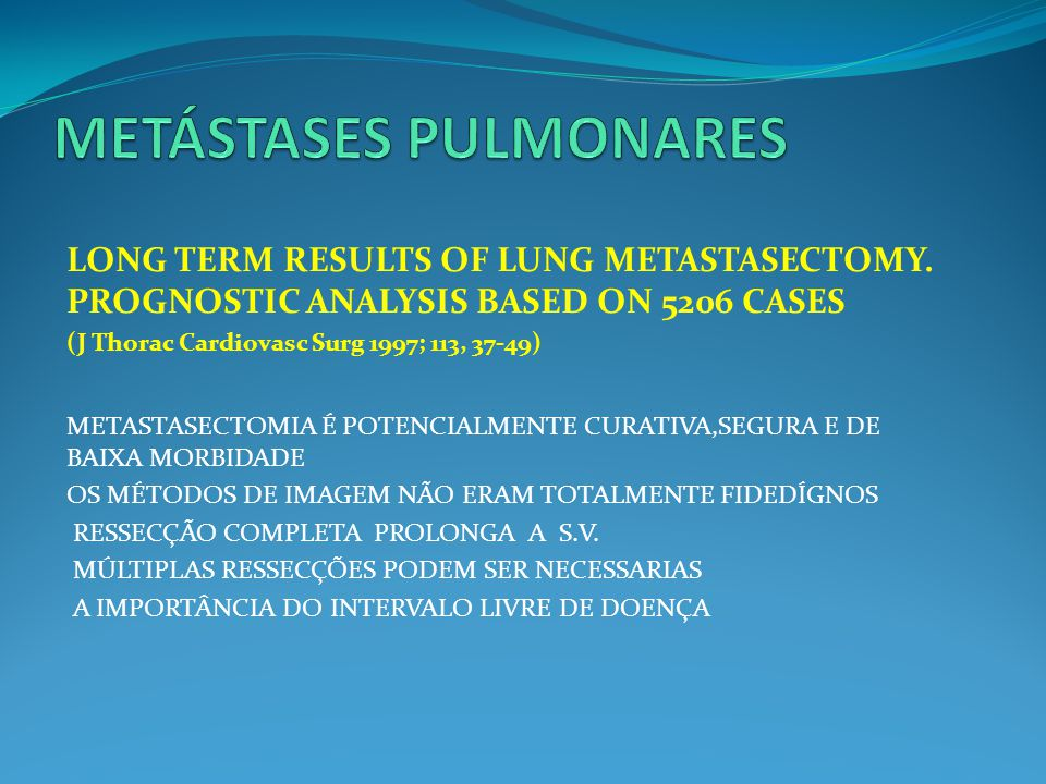 LONG TERM RESULTS OF LUNG METASTASECTOMY. PROGNOSTIC ANALYSIS BASED ON 5206 CASES (J Thorac Cardiovasc Surg 1997; 113, 37-49) METASTASECTOMIA É POTENC