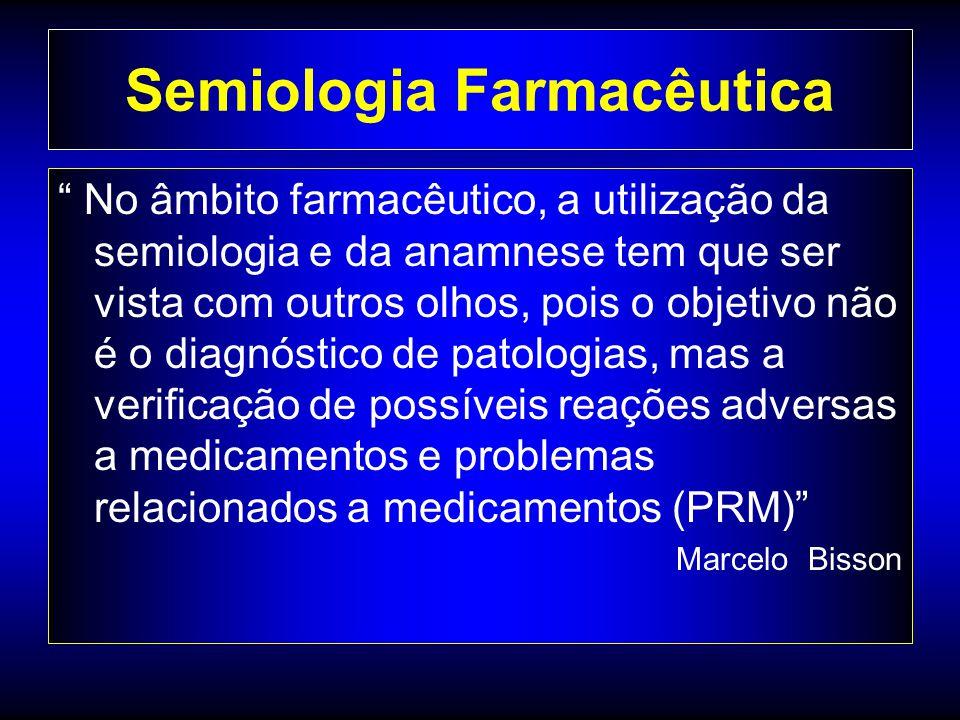 Semiologia Farmacêutica No âmbito farmacêutico, a utilização da semiologia e da anamnese tem que ser vista com outros olhos, pois o objetivo não é o diagnóstico de patologias, mas a verificação de possíveis reações adversas a medicamentos e problemas relacionados a medicamentos (PRM) Marcelo Bisson
