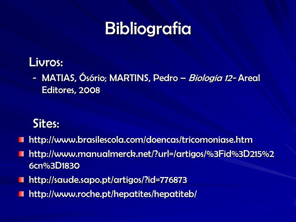 Bibliografia Livros: -MATIAS, Ósório; MARTINS, Pedro – Biologia 12- Areal Editores, 2008 Sites:http://www.brasilescola.com/doencas/tricomoniase.htm http://www.manualmerck.net/?url=/artigos/%3Fid%3D215%2 6cn%3D1830 http://saude.sapo.pt/artigos/?id=776873http://www.roche.pt/hepatites/hepatiteb/