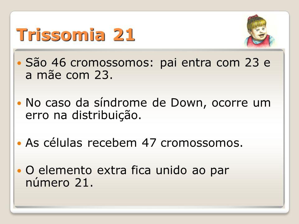 Trissomia 21 São 46 cromossomos: pai entra com 23 e a mãe com 23. No caso da síndrome de Down, ocorre um erro na distribuição. As células recebem 47 c