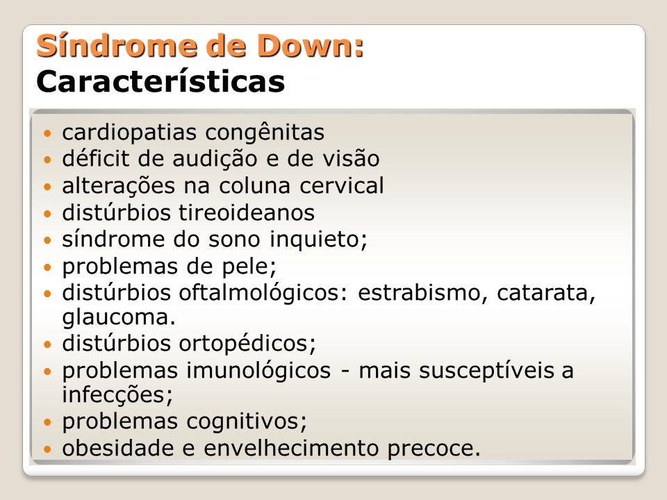 Síndrome de Down: Síndrome de Down: Características cardiopatias congênitas déficit de audição e de visão alterações na coluna cervical distúrbios tir