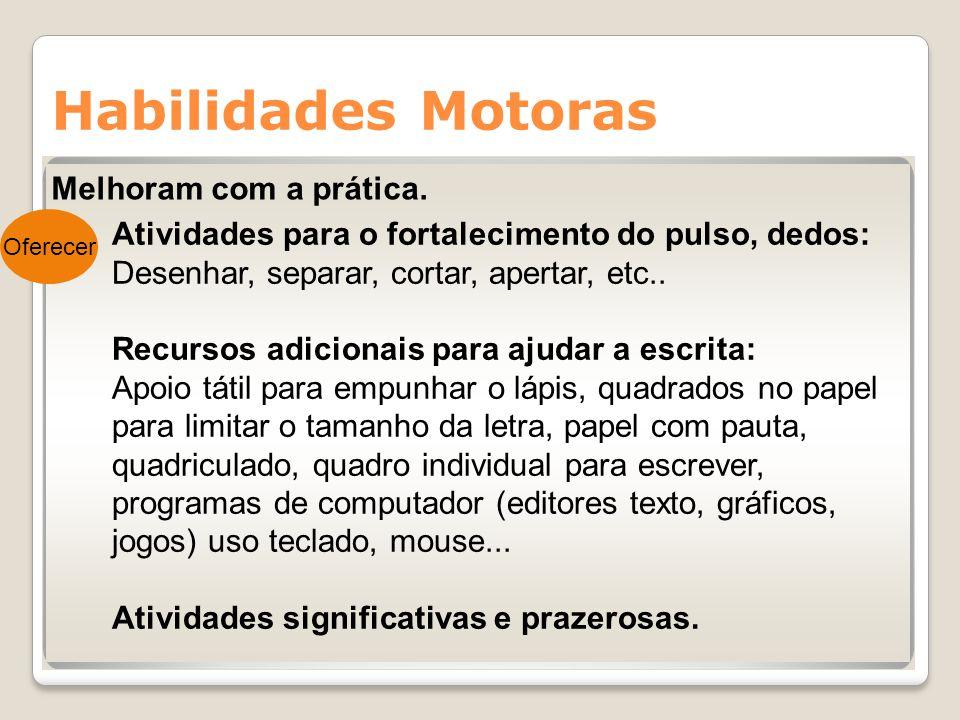 Habilidades Motoras Melhoram com a prática. Oferecer Atividades para o fortalecimento do pulso, dedos: Desenhar, separar, cortar, apertar, etc.. Recur