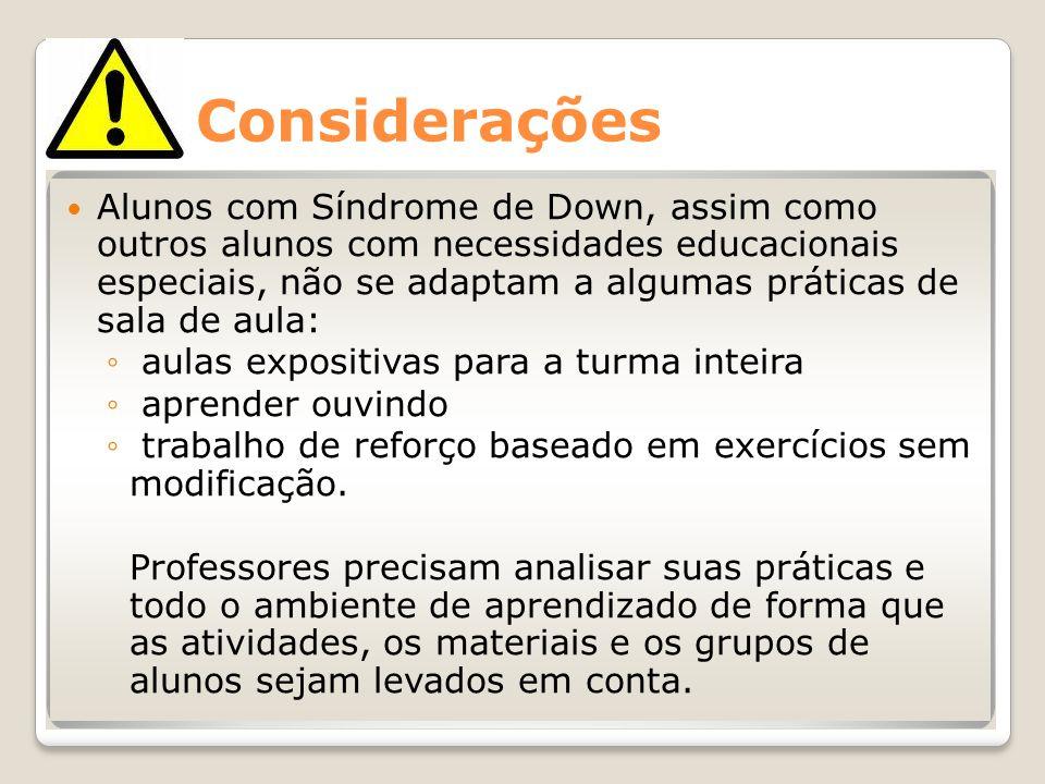 Considerações Alunos com Síndrome de Down, assim como outros alunos com necessidades educacionais especiais, não se adaptam a algumas práticas de sala
