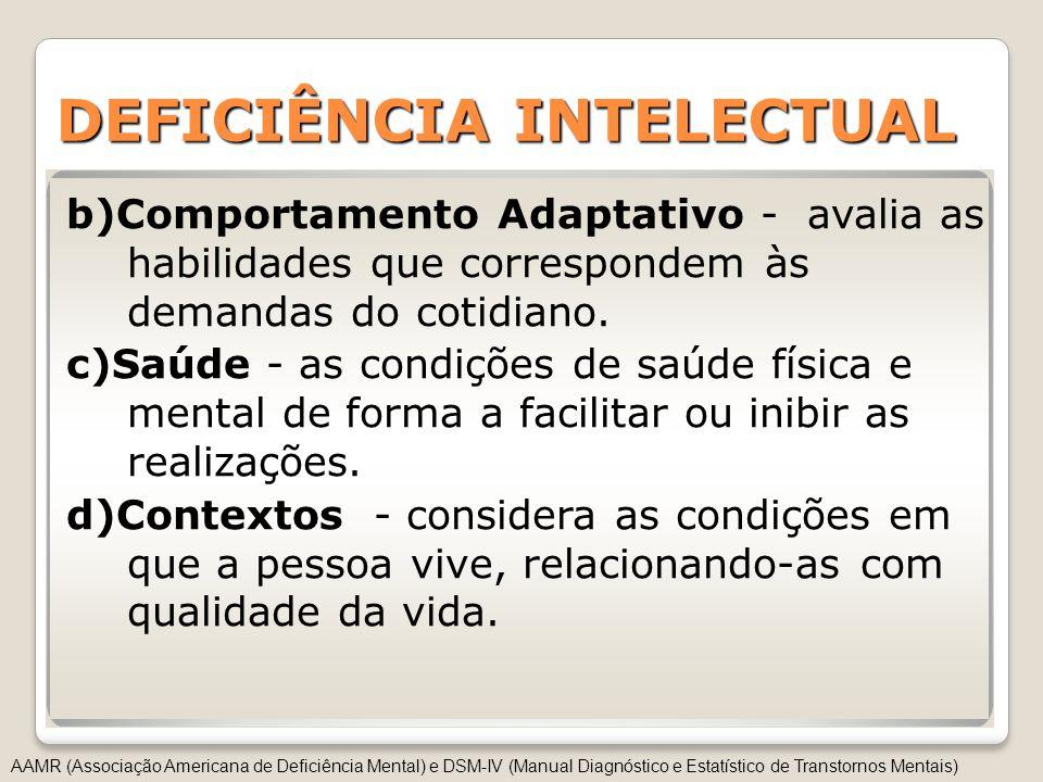 DEFICIÊNCIA INTELECTUAL b)Comportamento Adaptativo - avalia as habilidades que correspondem às demandas do cotidiano. c)Saúde - as condições de saúde