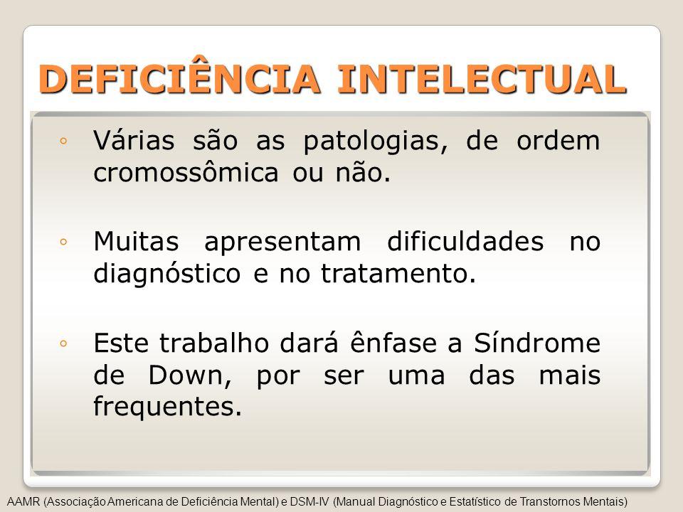 DEFICIÊNCIA INTELECTUAL Várias são as patologias, de ordem cromossômica ou não. Muitas apresentam dificuldades no diagnóstico e no tratamento. Este tr