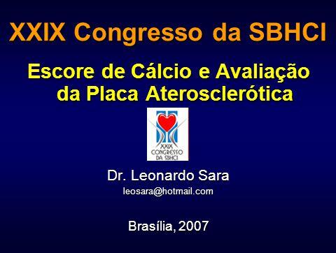 XXIX Congresso da SBHCI Escore de Cálcio e Avaliação da Placa Aterosclerótica Dr. Leonardo Sara leosara@hotmail.com Brasília, 2007