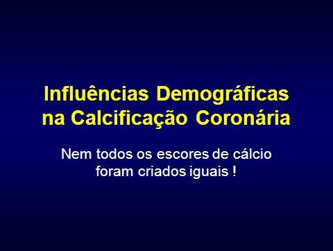 Influências Demográficas na Calcificação Coronária Nem todos os escores de cálcio foram criados iguais !