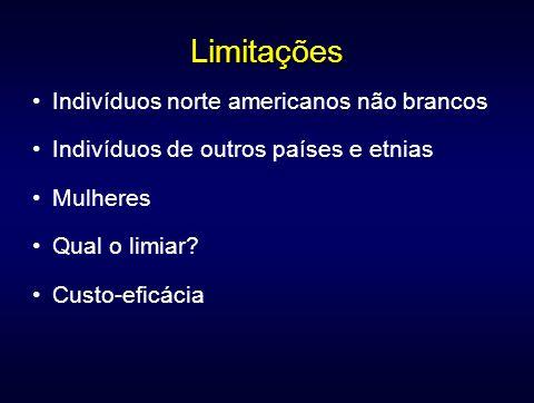 Limitações Indivíduos norte americanos não brancos Indivíduos de outros países e etnias Mulheres Qual o limiar? Custo-eficácia