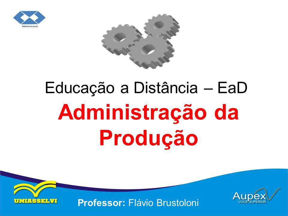 Educação a Distância – EaD Professor: Flávio Brustoloni Administração da Produção