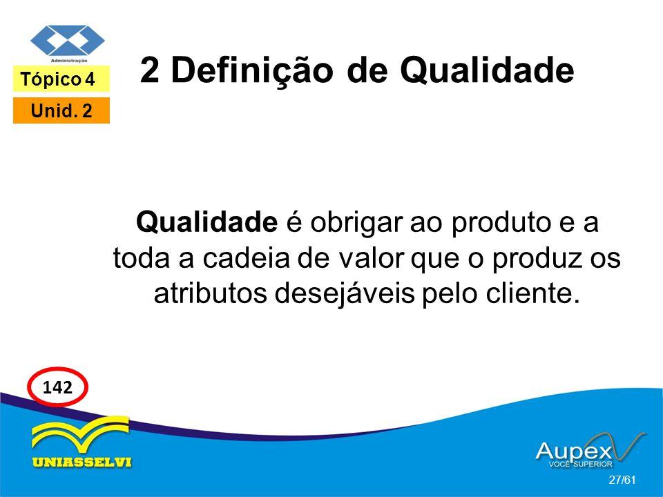 2 Definição de Qualidade Qualidade é obrigar ao produto e a toda a cadeia de valor que o produz os atributos desejáveis pelo cliente. 27/61 Tópico 4 U
