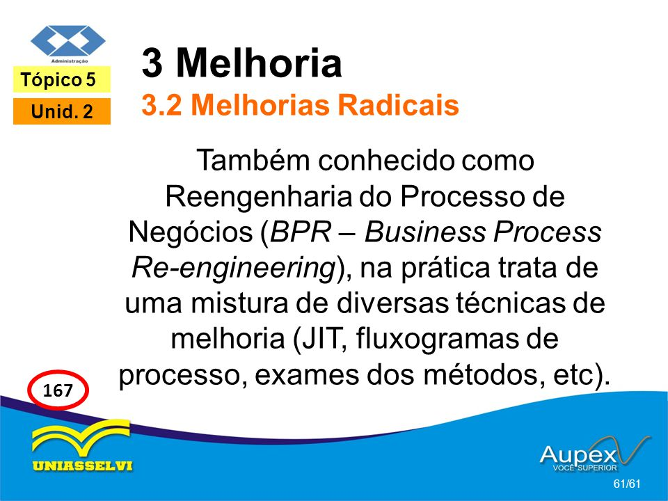 3 Melhoria 3.2 Melhorias Radicais Também conhecido como Reengenharia do Processo de Negócios (BPR – Business Process Re-engineering), na prática trata