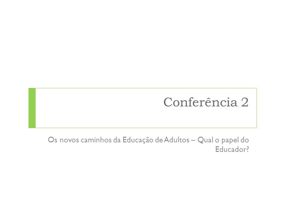 Conferência 2 Os novos caminhos da Educação de Adultos – Qual o papel do Educador?