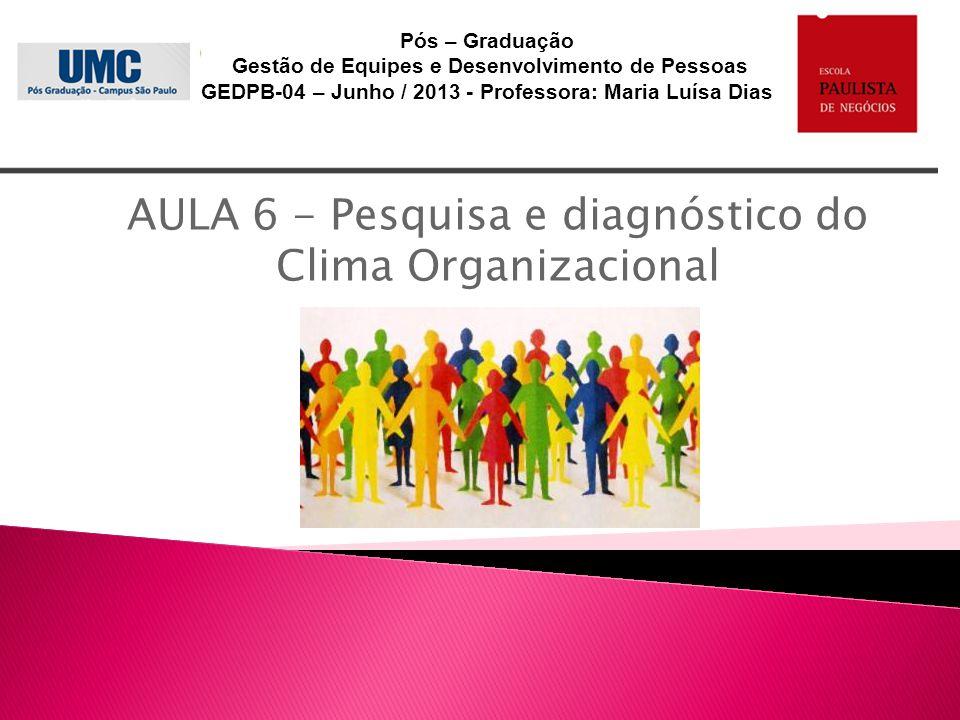 AULA 6 - Pesquisa e diagnóstico do Clima Organizacional Pós – Graduação Gestão de Equipes e Desenvolvimento de Pessoas GEDPB-04 – Junho / 2013 - Profe