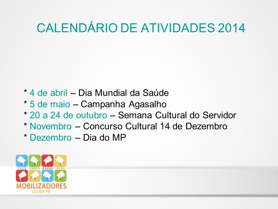 * 4 de abril – Dia Mundial da Saúde * 5 de maio – Campanha Agasalho * 20 a 24 de outubro – Semana Cultural do Servidor * Novembro – Concurso Cultural 14 de Dezembro * Dezembro – Dia do MP CALENDÁRIO DE ATIVIDADES 2014