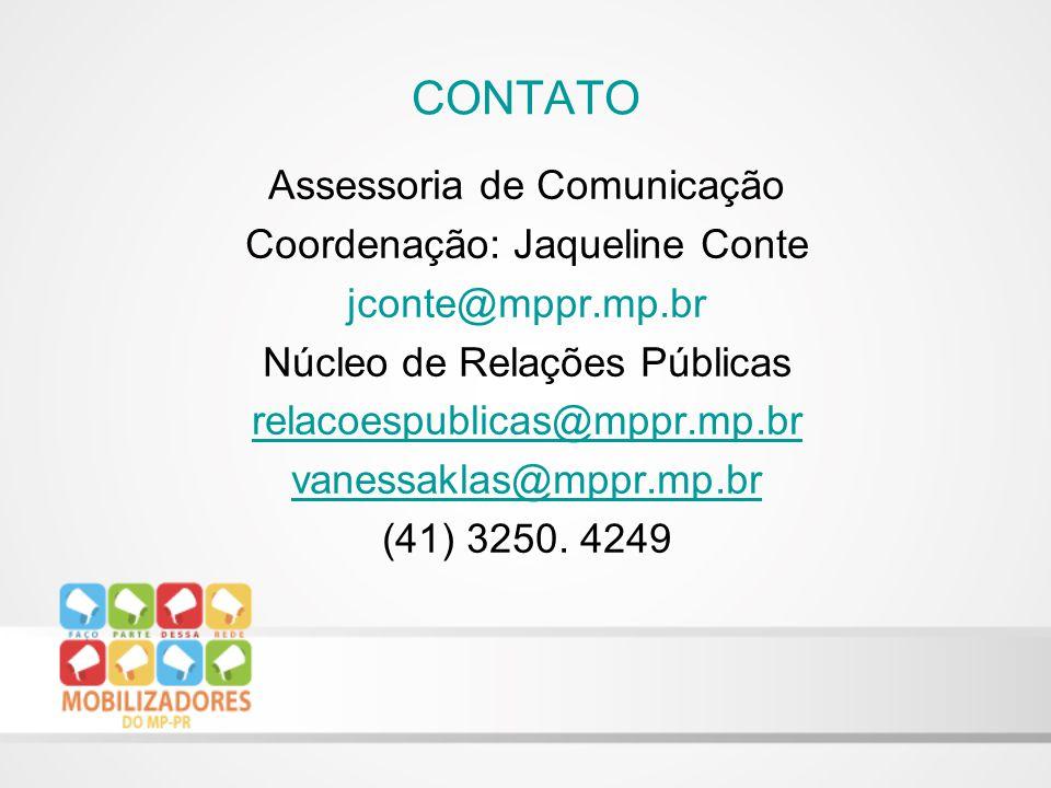 CONTATO Assessoria de Comunicação Coordenação: Jaqueline Conte jconte@mppr.mp.br Núcleo de Relações Públicas relacoespublicas@mppr.mp.br vanessaklas@mppr.mp.br (41) 3250.
