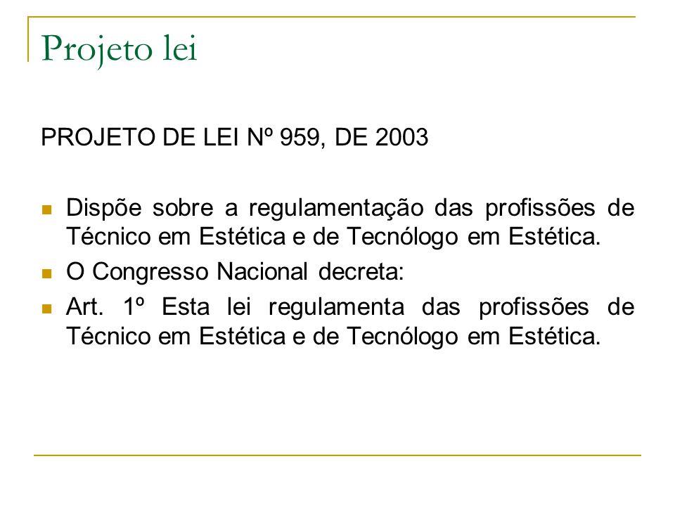 Projeto lei PROJETO DE LEI Nº 959, DE 2003 Dispõe sobre a regulamentação das profissões de Técnico em Estética e de Tecnólogo em Estética. O Congresso