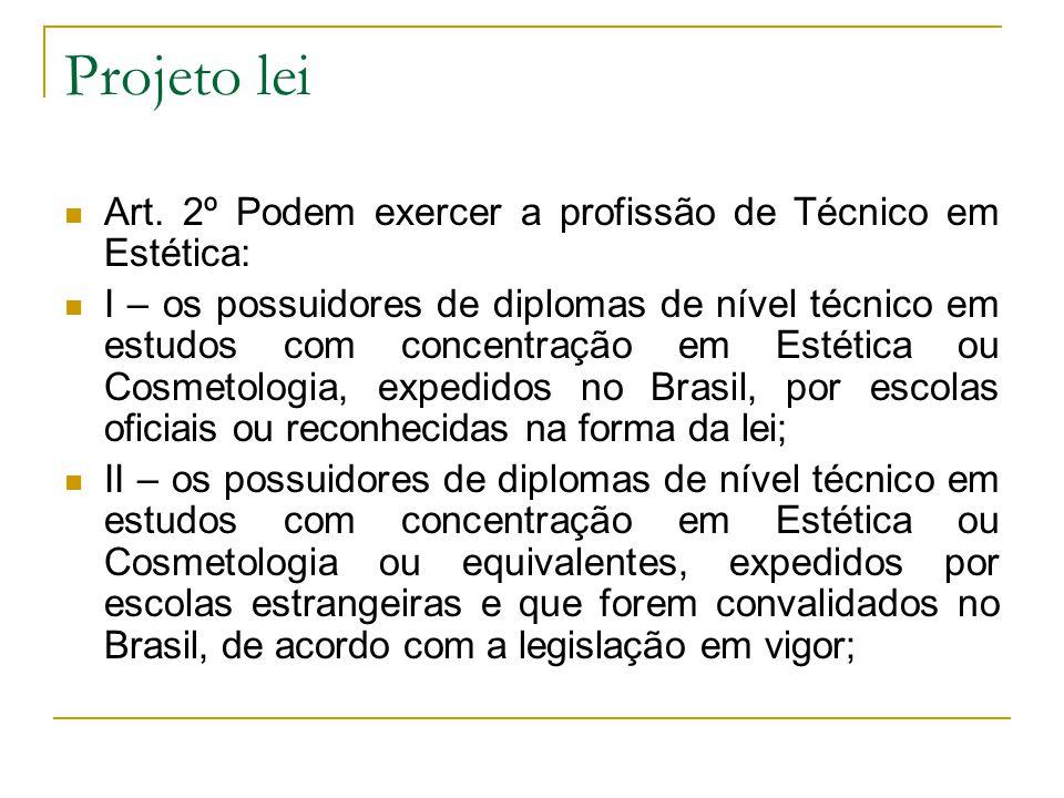 Projeto lei Art. 2º Podem exercer a profissão de Técnico em Estética: I – os possuidores de diplomas de nível técnico em estudos com concentração em E