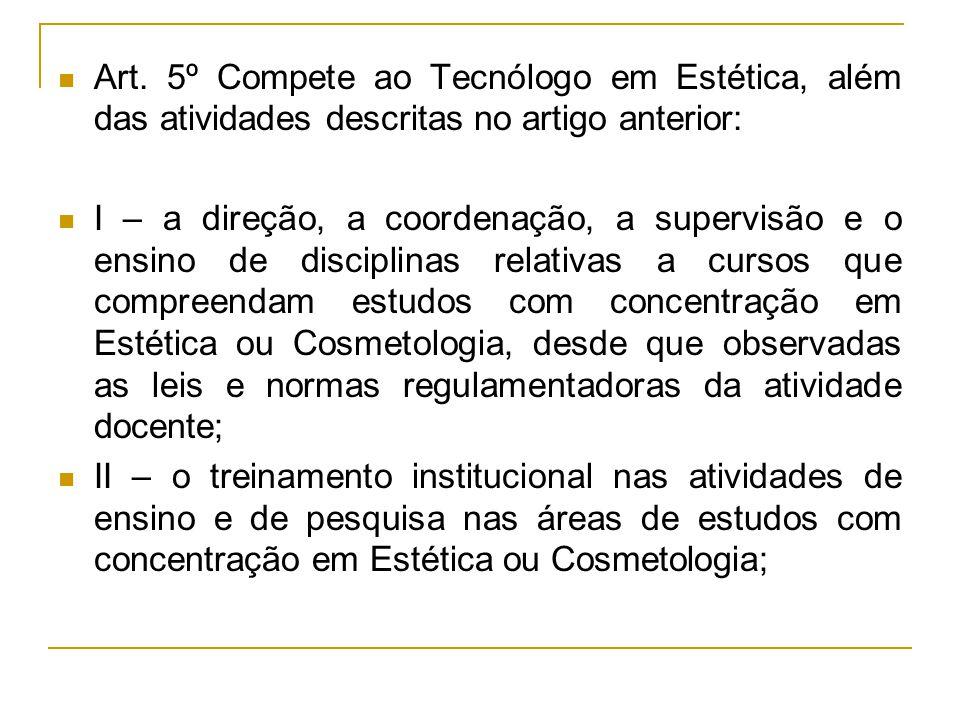 Art. 5º Compete ao Tecnólogo em Estética, além das atividades descritas no artigo anterior: I – a direção, a coordenação, a supervisão e o ensino de d