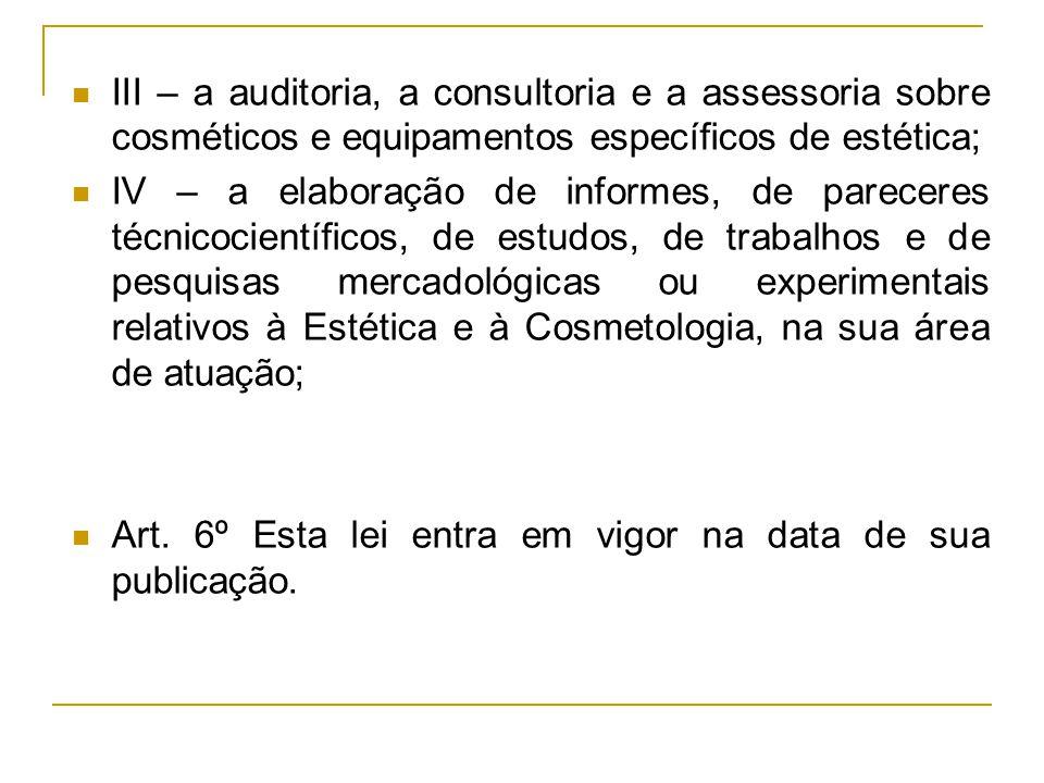 III – a auditoria, a consultoria e a assessoria sobre cosméticos e equipamentos específicos de estética; IV – a elaboração de informes, de pareceres t