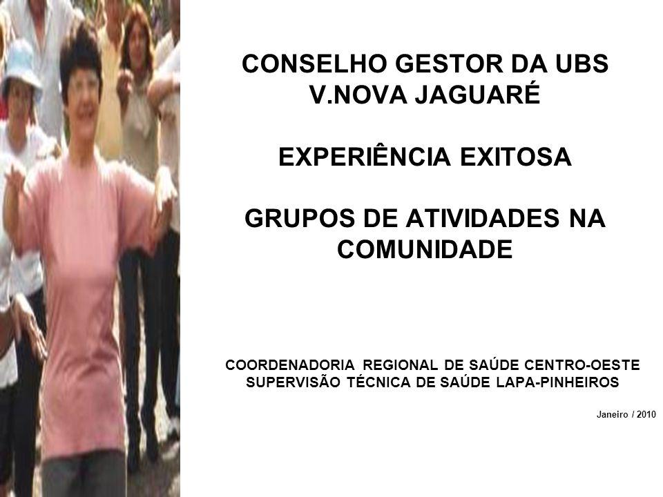 CONSELHO GESTOR DA UBS V.NOVA JAGUARÉ EXPERIÊNCIA EXITOSA GRUPOS DE ATIVIDADES NA COMUNIDADE COORDENADORIA REGIONAL DE SAÚDE CENTRO-OESTE SUPERVISÃO T
