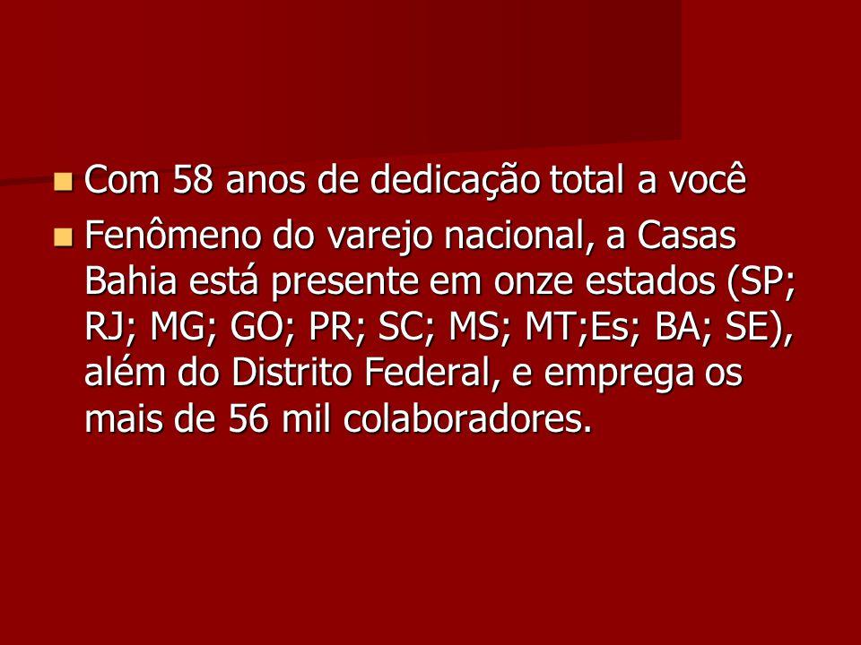 Com 58 anos de dedicação total a você Com 58 anos de dedicação total a você Fenômeno do varejo nacional, a Casas Bahia está presente em onze estados (