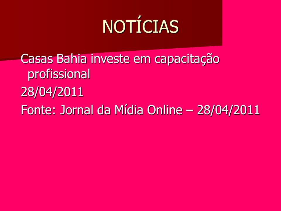 NOTÍCIAS Casas Bahia investe em capacitação profissional Casas Bahia investe em capacitação profissional 28/04/2011 28/04/2011 Fonte: Jornal da Mídia