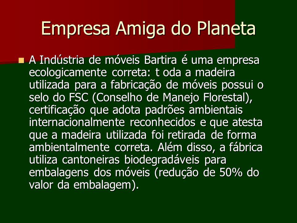 Empresa Amiga do Planeta A Indústria de móveis Bartira é uma empresa ecologicamente correta: t oda a madeira utilizada para a fabricação de móveis pos