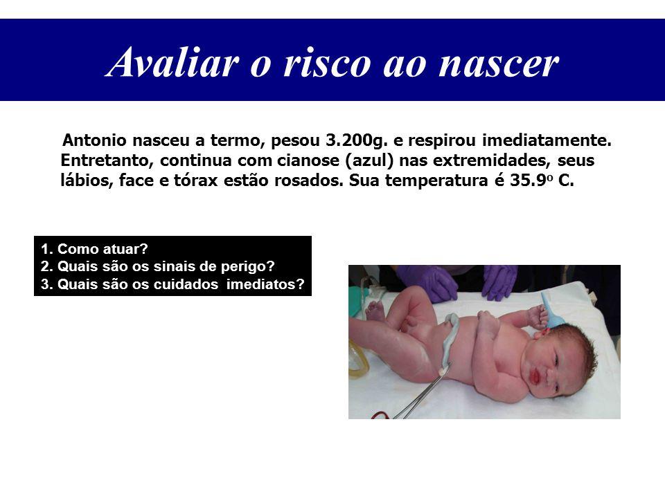 Antonio nasceu a termo, pesou 3.200g. e respirou imediatamente. Entretanto, continua com cianose (azul) nas extremidades, seus lábios, face e tórax es