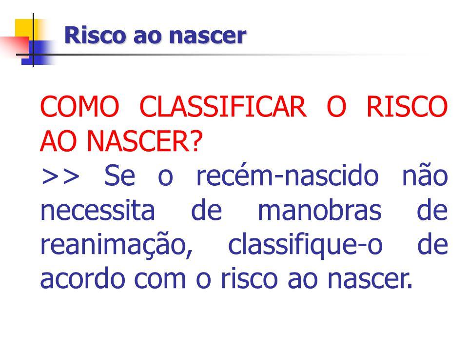 Risco ao nascer COMO CLASSIFICAR O RISCO AO NASCER? >> Se o recém-nascido não necessita de manobras de reanimação, classifique-o de acordo com o risco
