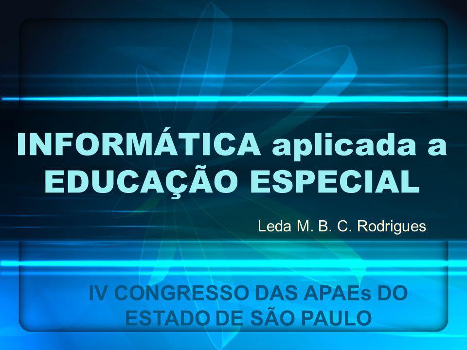 INFORMÁTICA aplicada a EDUCAÇÃO ESPECIAL Leda M. B. C. Rodrigues IV CONGRESSO DAS APAEs DO ESTADO DE SÃO PAULO