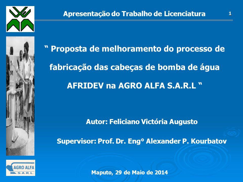 Maputo, 29 de Maio de 2014 1 Proposta de melhoramento do processo de fabricação das cabeças de bomba de água AFRIDEV na AGRO ALFA S.A.R.L Autor: Feliciano Victória Augusto Supervisor: Prof.