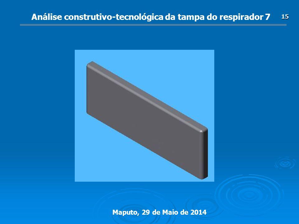 Maputo, 29 de Maio de 2014 15 Análise construtivo-tecnológica da tampa do respirador 7