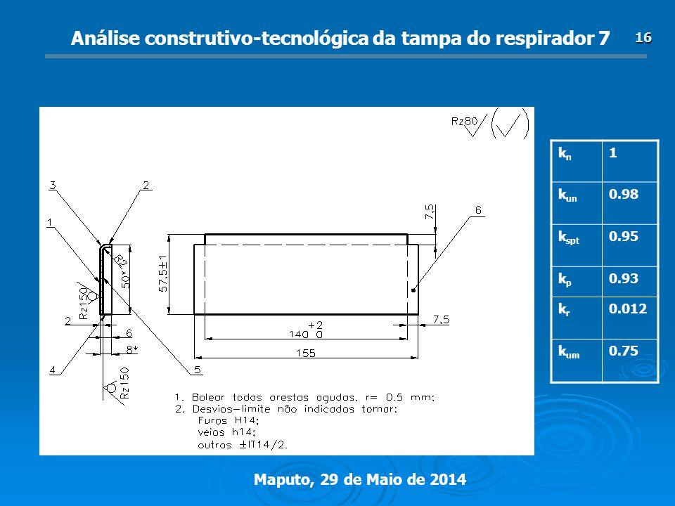 Maputo, 29 de Maio de 2014 16 Análise construtivo-tecnológica da tampa do respirador 7 knkn 1 k un 0.98 k spt 0.95 kpkp 0.93 krkr 0.012 k um 0.75