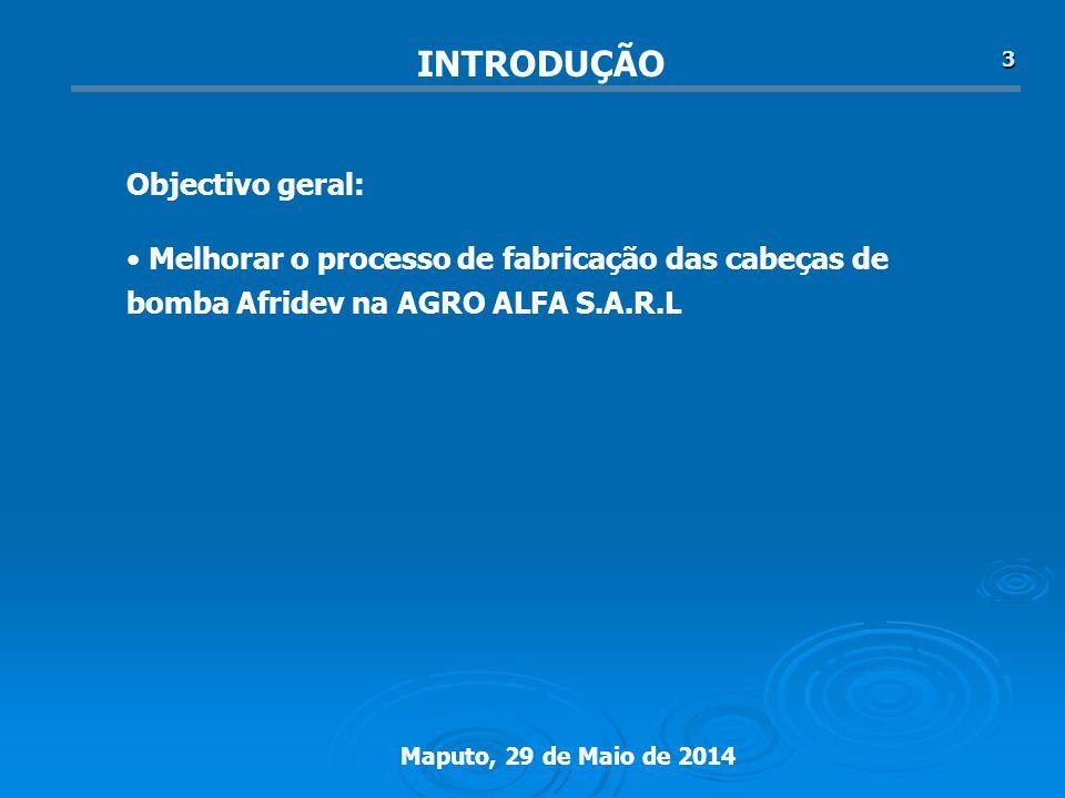 Maputo, 29 de Maio de 2014 3 Melhorar o processo de fabricação das cabeças de bomba Afridev na AGRO ALFA S.A.R.L Objectivo geral: INTRODUÇÃO