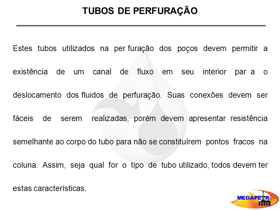 TUBOS DE PERFURAÇÃO Estes tubos utilizados na per furação dos poços devem permitir a existência de um canal de fluxo em seu interior par a o deslocamento dos fluidos de perfuração.