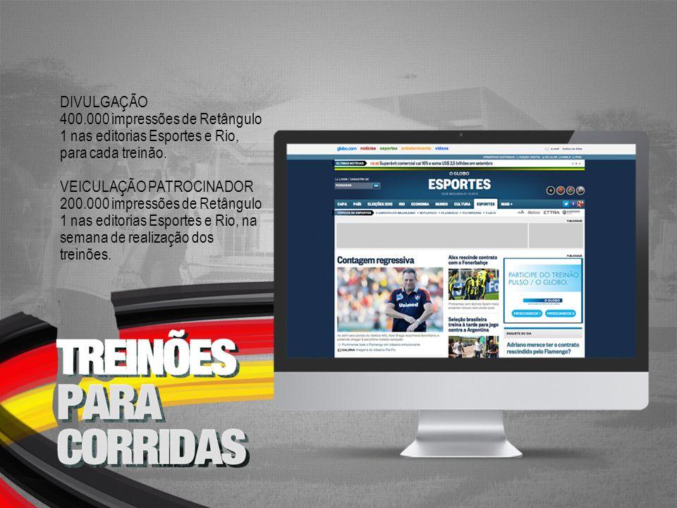 DIVULGAÇÃO 400.000 impressões de Retângulo 1 nas editorias Esportes e Rio, para cada treinão. VEICULAÇÃO PATROCINADOR 200.000 impressões de Retângulo