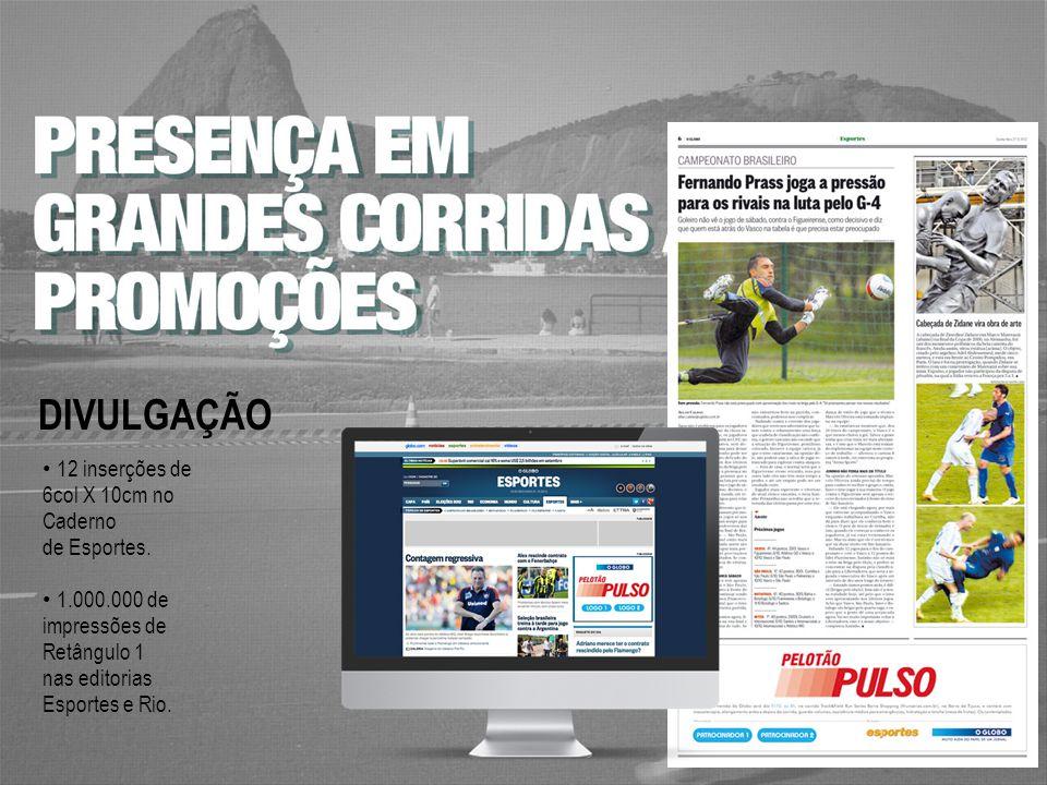 12 inserções de 6col X 10cm no Caderno de Esportes. 1.000.000 de impressões de Retângulo 1 nas editorias Esportes e Rio. DIVULGAÇÃO
