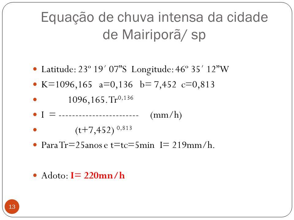 Equação de chuva intensa da cidade de Mairiporã/ sp 13 Latitude: 23º 19´ 07S Longitude: 46º 35´ 12W K=1096,165 a=0,136 b= 7,452 c=0,813 1096,165. Tr 0