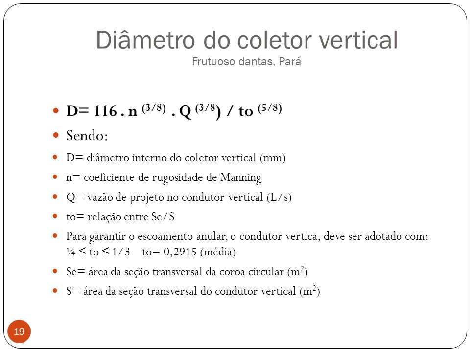 Diâmetro do coletor vertical Frutuoso dantas, Pará 19 D= 116. n (3/8). Q (3/8 ) / to (5/8) Sendo: D= diâmetro interno do coletor vertical (mm) n= coef