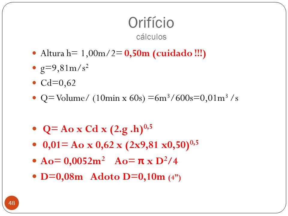 Orifício cálculos 48 Altura h= 1,00m/2= 0,50m (cuidado !!!) g=9,81m/s 2 Cd=0,62 Q= Volume/ (10min x 60s) =6m 3 /600s=0,01m 3 /s Q= Ao x Cd x (2.g.h) 0
