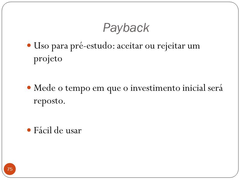 Payback 75 Uso para pré-estudo: aceitar ou rejeitar um projeto Mede o tempo em que o investimento inicial será reposto. Fácil de usar