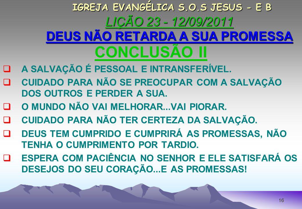 16 IGREJA EVANGÉLICA S.O.S JESUS - E B LIÇÃO 23 - 12/09/2011 DEUS NÃO RETARDA A SUA PROMESSA IGREJA EVANGÉLICA S.O.S JESUS - E B LIÇÃO 23 - 12/09/2011