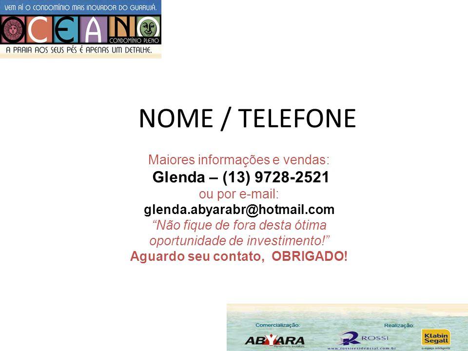 NOME / TELEFONE Maiores informações e vendas: Glenda – (13) 9728-2521 ou por e-mail: glenda.abyarabr@hotmail.com Não fique de fora desta ótima oportun