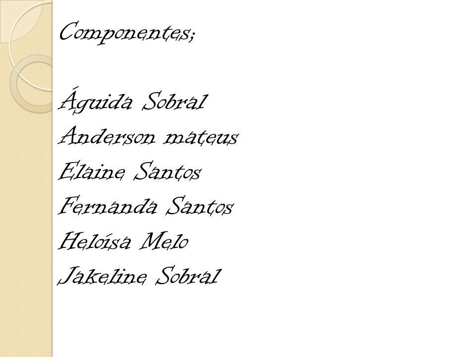 Componentes; Águida Sobral Anderson mateus Elaine Santos Fernanda Santos Heloísa Melo Jakeline Sobral