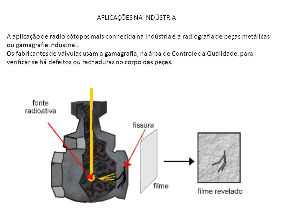 APLICAÇÕES NA INDÚSTRIA A aplicação de radioisótopos mais conhecida na indústria é a radiografia de peças metálicas ou gamagrafia industrial. Os fabri